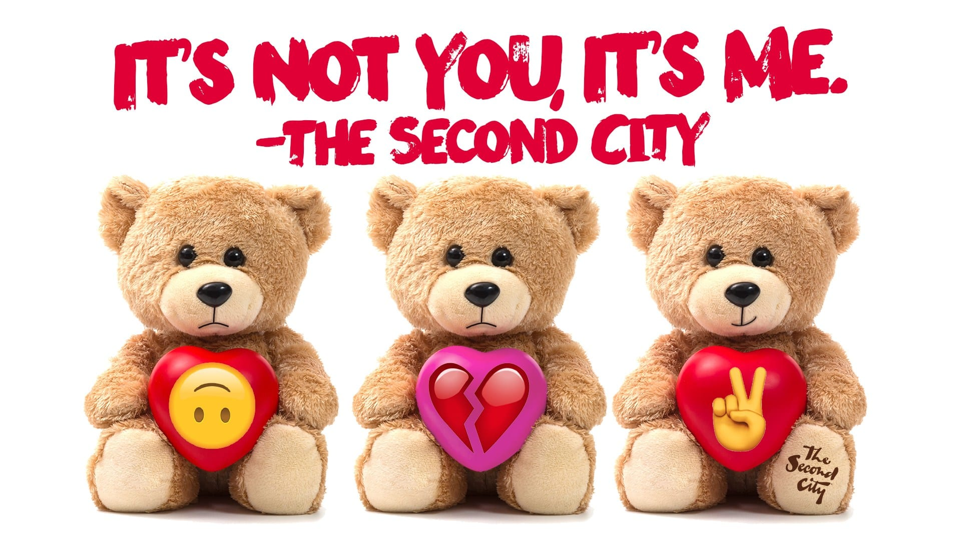 "Three teddy bears lined up under the words ""It's Not You, It's Me."" - The Second City"